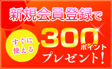 新規会員登録ですぐに使える300ポイントプレゼント!